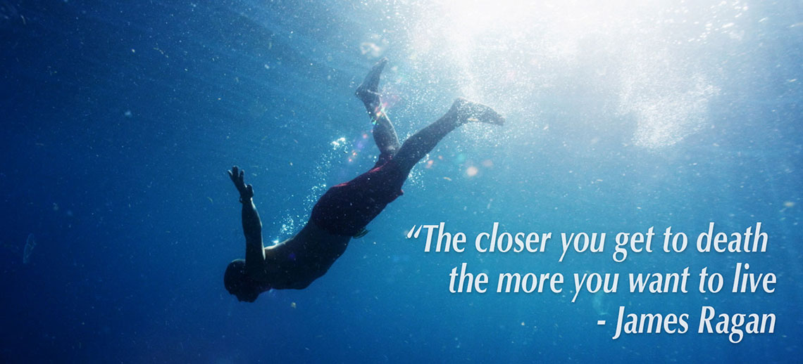 """The closer you get to death the more you want to live."" - James Ragan"